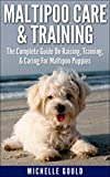 Maltipoo Care & Training: The Complete Guide On Raising, Training, & Caring For Maltipoo Puppies