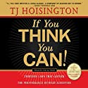 If You Think You Can!: Thirteen Laws that Govern the Performance of High Achievers Audiobook by TJ Hoisington Narrated by TJ Hoisington