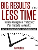 Big Results In Less Time: The time management productivity plan that gets top results - How to get things done in the shortest time for the greatest results