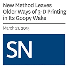 New Method Leaves Older Ways of 3-D Printing in Its Goopy Wake (       UNABRIDGED) by Beth Mole Narrated by Mark Moran