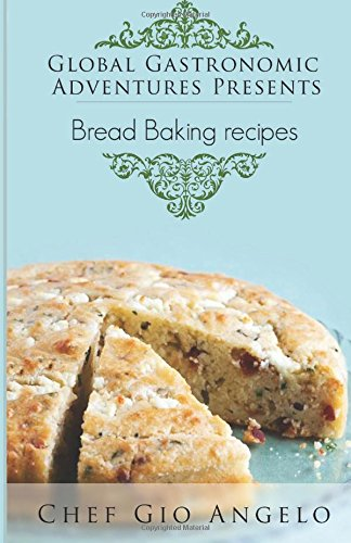 Global Gastronomic Adventures Presents Bread Baking Recipes by Chef Gio Angelo