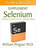 The Selenium Supplement: Alternative Medicine for a Healthy Body (Health Collection)