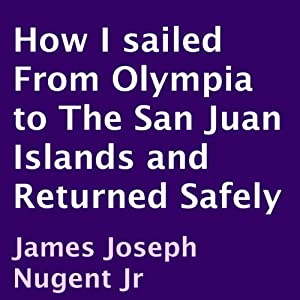 How I Sailed from Olympia to the San Juan Islands and Returned Safely | [James Joseph Nugent, Jr.]