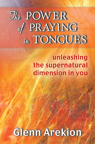 The Power of Praying in Tongues: Unleashing the Supernatural Dimension in You, by Glenn Arekion