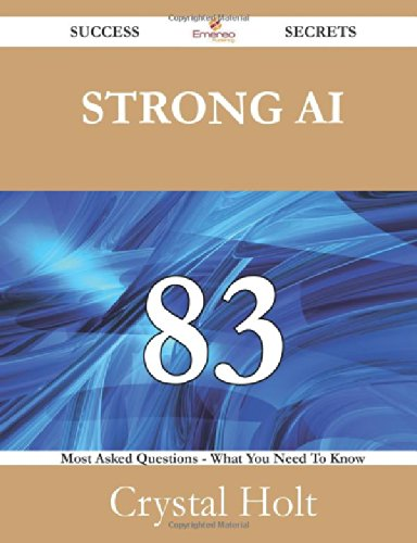 Strong Ai 83 Success Secrets: 83 Most Asked Questions On Strong Ai - What You Need To Know