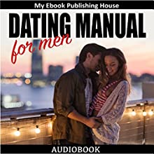 Dating Manual for Men: The Ultimate Dating Advice for Men Guide! Dating Success Secrets on How to Attract Women Audiobook by  My Ebook Publishing House Narrated by Matt Montanez