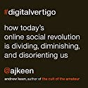 Digital Vertigo: How Today's Online Social Revolution Is Dividing, Diminishing, and Disorienting Us Audiobook by Andrew Keen Narrated by Andrew Keen