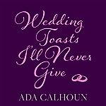 Wedding Toasts I'll Never Give | Ada Calhoun