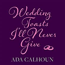 Wedding Toasts I'll Never Give Audiobook by Ada Calhoun Narrated by Ada Calhoun
