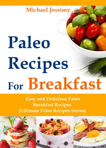 Paleo Recipes For Breakfast: Easy and Delicious Paleo Breakfast Recipes (Ultimate Paleo Recipes Series) by Michael Jessimy