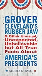 Grover Cleveland's Rubber Jaw and Other Unusual, Unexpected,Unbelievable but All-True Facts About America's Presidents