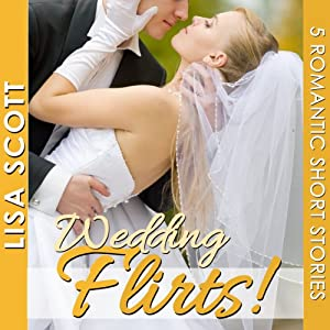 Wedding Flirts! 5 Romantic Short Stories: The Flirts! Short Stories Collections | [Lisa Scott]