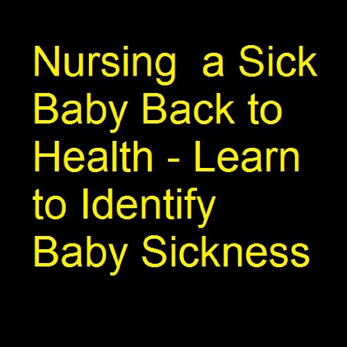 Nursing a Sick Baby - Learn to Identify Baby Sickness, Sick Baby Symptoms including the Flu, Baby Colic, Baby Fever, Baby Allergies, Baby Cold and More