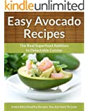 Avocado Recipes: The Real Superfood Addition To Delectable Cuisine (Easy Recipe Book 23)