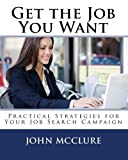 Get The Job You Want: Practical Strategies For Your Job Search Campaign