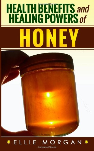Health Benefits And Healing Powers Of Honey (Natures Natural Miracle Healers) (Volume 6)