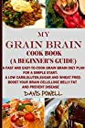 MY GRAIN BRAIN Cookbook (A BEGINNER'S GUIDE): An Easy-To-Cook Grain Brain Diet For a Simple Start: A Low Carb