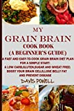 MY GRAIN BRAIN Cookbook (A BEGINNER'S GUIDE): An Easy-To-Cook Grain Brain Diet For a Simple Start: A Low Carb,Gluten,Sugar andWheat-Free Cookbook: To Help You Lose Belly Fat and Boost Your Brain Cells