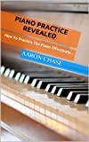 Piano Practice Revealed - How to Practice The Piano Effectively... (How to Play The Piano Book 2) (English Edition)