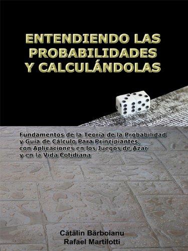 Catalin Barboianu - ENTENDIENDO LAS PROBABILIDADES Y CALCULÁNDOLAS: Fundamentos de la Teoría de la Probabilidad y Guía de Cálculo Para Principiantes, con Aplicaciones en los Juegos de Azar y en la Vida Cotidiana