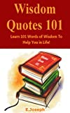 Wisdom Quotes 101: Learn 101 Words Of Wisdom To Help You In Life!