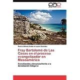 Fray Bartolomé de Las Casas en el proceso evangelizador en Mesoamérica: Conciliación y denuncia frente a la devastación...