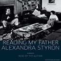 Reading My Father: A Memoir (       UNABRIDGED) by Alexandra Styron Narrated by Alexandra Styron