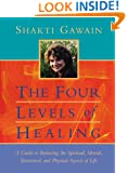 The Four Levels of Healing: A Guide to Balancing the Spiritual, Mental, Emotional, and Physical Aspects of Life (Gawain, Shakti)