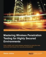 Mastering Wireless Penetration Testing for Highly-Secured Environments Front Cover
