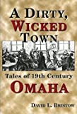 A Dirty, Wicked Town: Tales of 19th Century Omaha (Nebraska)