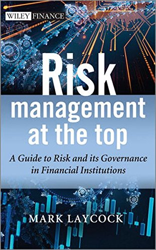 Risk Management at the Top: A Guide to Risk and Its Governance in Financial Institutions (Wiley Finance Series)