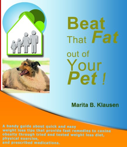 Beat That Fat Out Of Your Pet: A handy guide about quick and easy weight loss tips that provide quick remedies to canine obesity