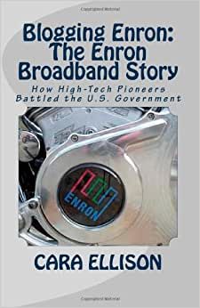 Blogging Enron: The Enron Broadband Story: How High-Tech Pioneers Battled The U.S. Government (Volume 1)