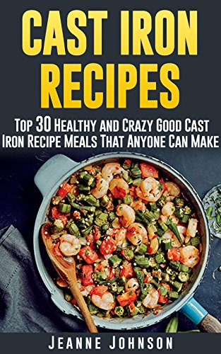 Cast Iron Recipes: Top 30 Healthy and Crazy Good Cast Iron Recipe Meals That Anyone Can Make by Jeanne K. Johnson