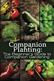 Companion Planting: The Beginners Guide to Companion Gardening (The Organic Gardening Series Book 1)