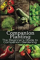 Companion Planting: The Beginner's Guide to Companion Gardening (The Organic Gardening Series Book 1)