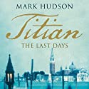 Titian: The Last Days (       UNABRIDGED) by Mark Hudson Narrated by Napoleon Ryan