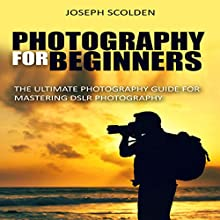 Photography for Beginners: The Ultimate Photography Guide for Mastering DSLR Photography Audiobook by Joseph Scolden Narrated by Dave Wright