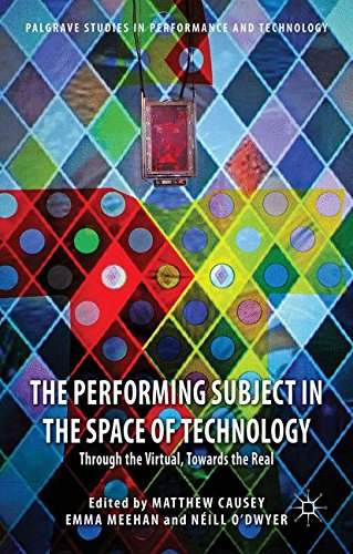 The Performing Subject in the Space of Technology: Through the Virtual, Towards the Real (Palgrave Studies in Performance and Technology)