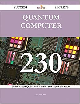 Quantum Computer 230 Success Secrets: 230 Most Asked Questions On Quantum Computer - What You Need To Know
