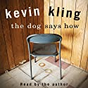 The Dog Says How (       UNABRIDGED) by Kevin Kling Narrated by Kevin Kling