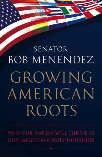 Growing American Roots: Why Our Nation Will Thrive as Our Largest Minority Flourishes, Senator Bob Menendez