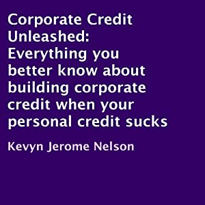 Corporate Credit Unleashed: Everything You Better Know About Building Corporate Credit When Your Personal Credit Sucks | [Kevyn Jerome Nelson]