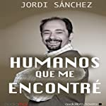Humanos que me encontré [Humans I've Met] | Jordi Sánchez