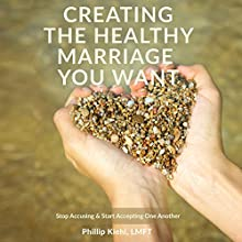 Creating the Healthy Marriage You Want: Stop Accusing & Start Accepting One Another Audiobook by Phillip Kiehl LMFT Narrated by Michele Noval