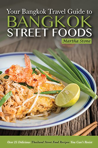Bangkok Travel Guide - Your Guide to Bangkok Street Foods: Over 25 Delicious Thailand Street Food Recipes You Can't Resist by Martha Stone