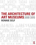 The Architecture of Art Museums: A Decade of Design: 2000 - 2010