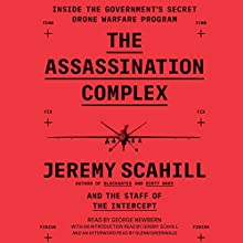 The Assassination Complex: Inside the Government's Secret Drone Warfare Program Audiobook by Jeremy Scahill,  The Staff of The Intercept, Edward Snowden - foreword, Glenn Greenwald - afterword Narrated by George Newbern, Jeremy Scahill - introduction, Glenn Greenwald - afterword