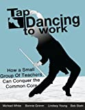 img - for Tap Dancing to Work: How A Small Group of Teachers Can Conquer the Common Core book / textbook / text book