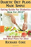 Richard Coke Diabetic Diet Plans Made Simple: Eating Guide For Diabetics New For 2013*: New Diabetic Diet And Meal Plans For 2013